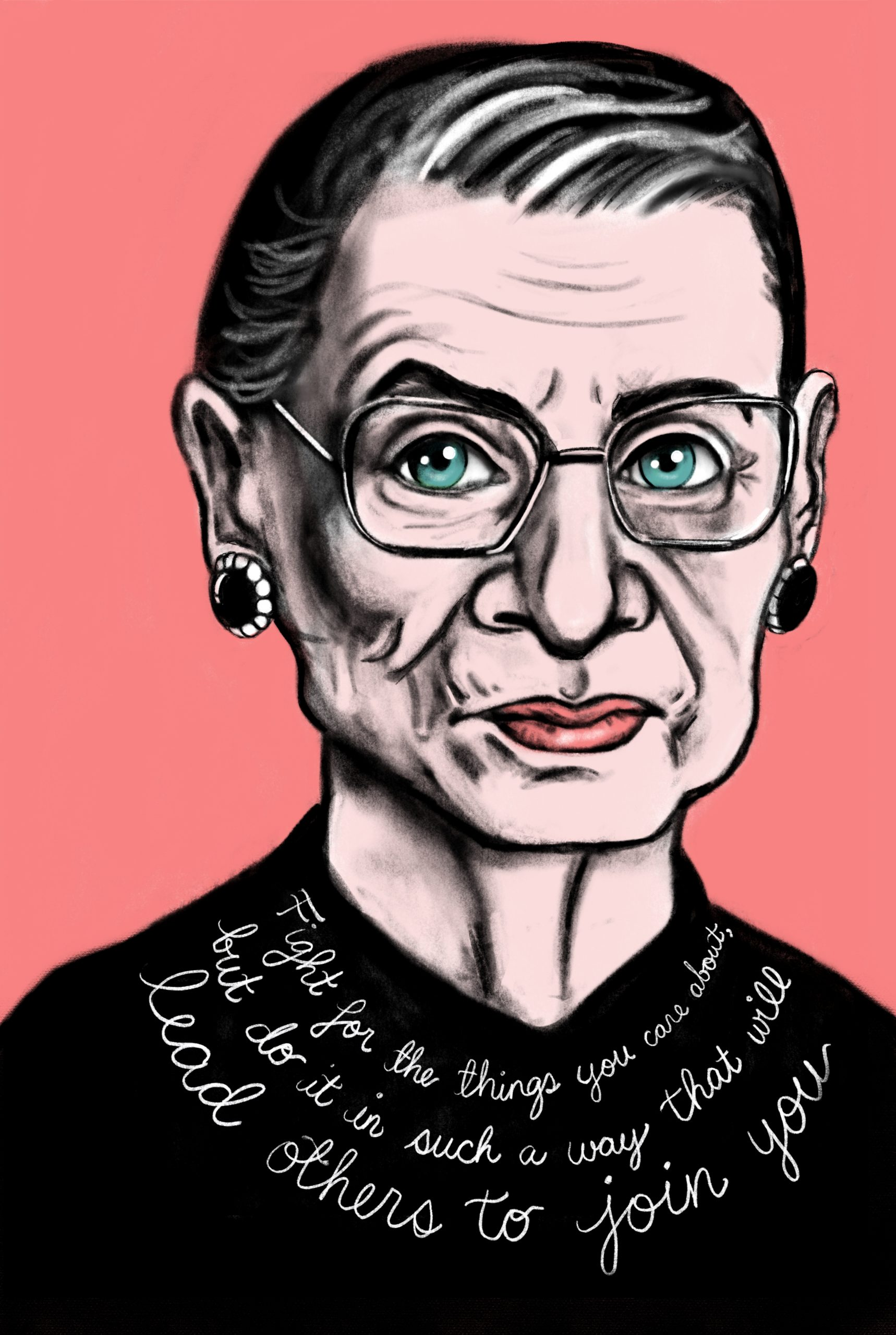 "Ruth Bader Ginsburg, with the quote ""fight for the thing you care about, but do it in such a way that it will lead people to you join you"""